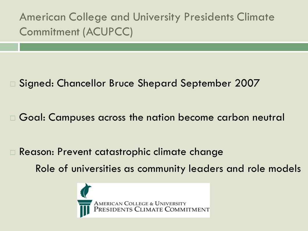 American College and University Presidents Climate Commitment (ACUPCC) Signed: Chancellor Bruce Shepard September 2007 Goal: Campuses across the nation become carbon neutral Reason: Prevent catastrophic climate change Role of universities as community leaders and role models