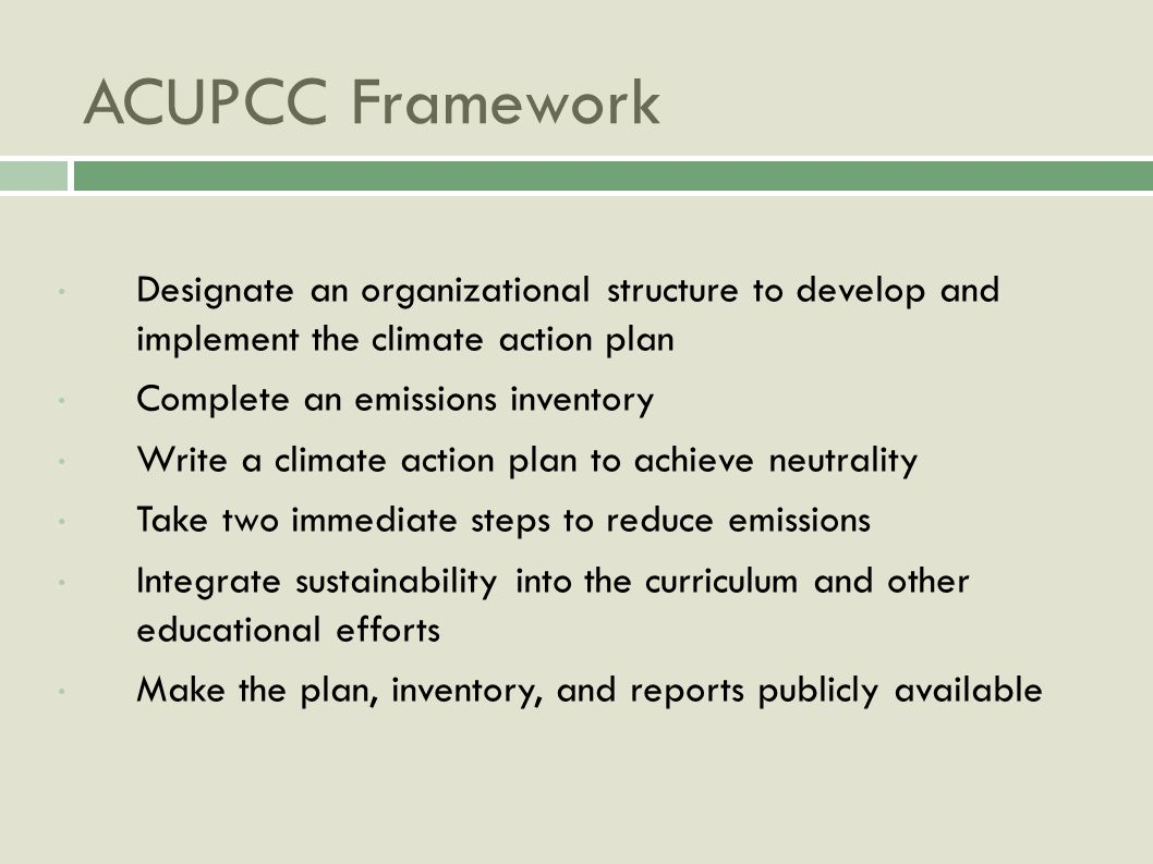 ACUPCC Framework Designate an organizational structure to develop and implement the climate action plan Complete an emissions inventory Write a climate action plan to achieve neutrality Take two immediate steps to reduce emissions Integrate sustainability into the curriculum and other educational efforts Make the plan, inventory, and reports publicly available