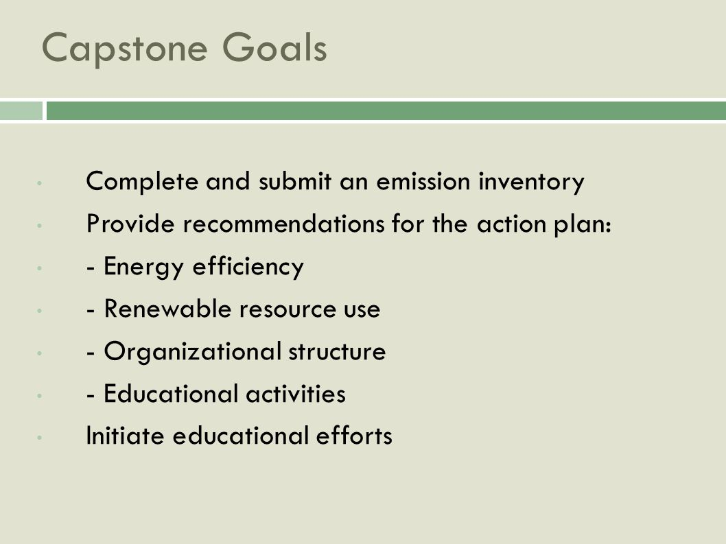Capstone Goals Complete and submit an emission inventory Provide recommendations for the action plan: - Energy efficiency - Renewable resource use - Organizational structure - Educational activities Initiate educational efforts
