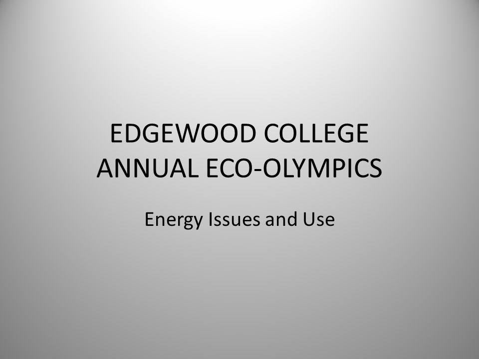 EDGEWOOD COLLEGE ANNUAL ECO-OLYMPICS Energy Issues and Use