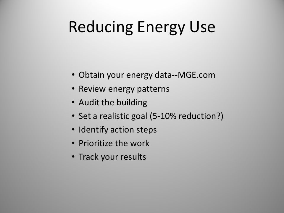 Reducing Energy Use Obtain your energy data--MGE.com Review energy patterns Audit the building Set a realistic goal (5-10% reduction ) Identify action steps Prioritize the work Track your results