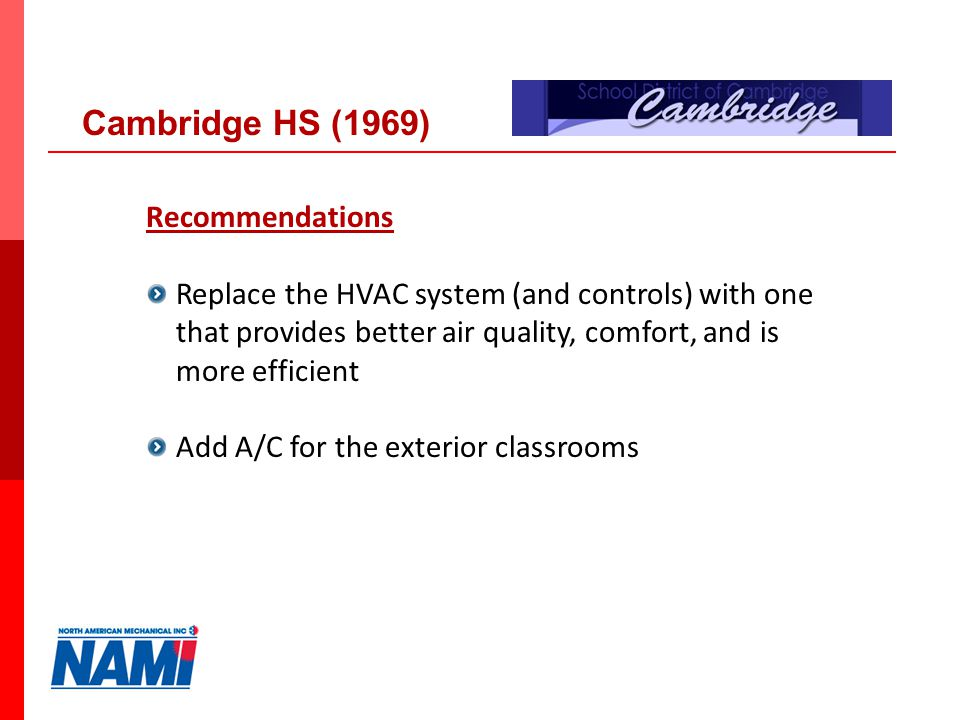 24 Recommendations Replace the HVAC system (and controls) with one that provides better air quality, comfort, and is more efficient Add A/C for the exterior classrooms Cambridge HS (1969)