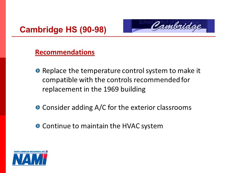 28 Recommendations Replace the temperature control system to make it compatible with the controls recommended for replacement in the 1969 building Consider adding A/C for the exterior classrooms Continue to maintain the HVAC system Cambridge HS (90-98)