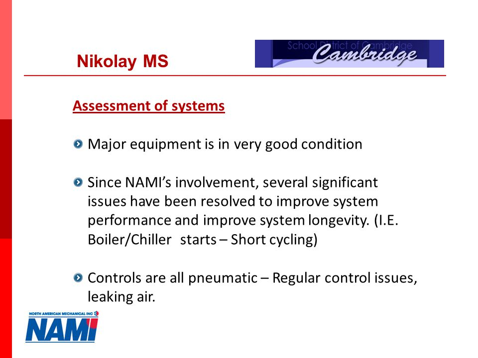6 Nikolay MS Assessment of systems Major equipment is in very good condition Since NAMIs involvement, several significant issues have been resolved to improve system performance and improve system longevity.
