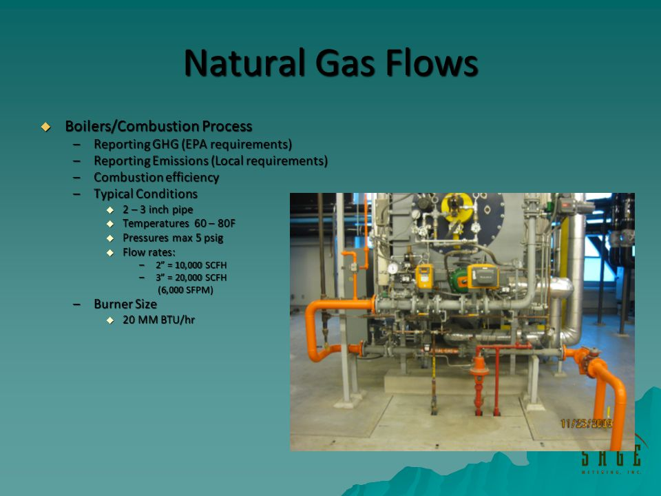 Natural Gas Flows Boilers/Combustion Process Boilers/Combustion Process –Reporting GHG (EPA requirements) –Reporting Emissions (Local requirements) –Combustion efficiency –Typical Conditions 2 – 3 inch pipe 2 – 3 inch pipe Temperatures 60 – 80F Temperatures 60 – 80F Pressures max 5 psig Pressures max 5 psig Flow rates: Flow rates: –2 = 10,000 SCFH –3 = 20,000 SCFH (6,000 SFPM) (6,000 SFPM) –Burner Size 20 MM BTU/hr 20 MM BTU/hr