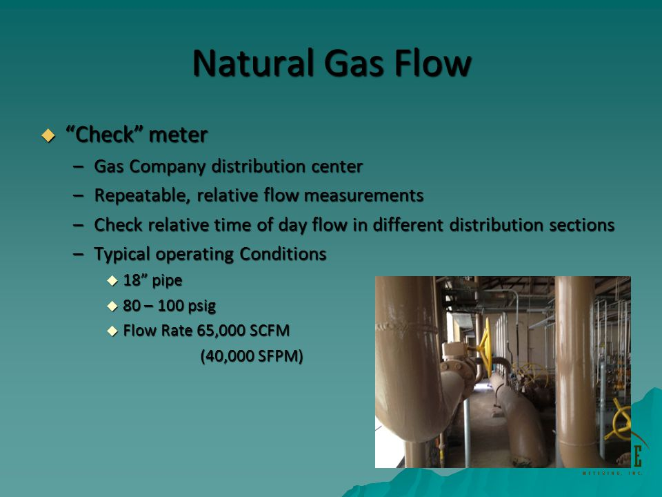 Natural Gas Flow Check meter Check meter –Gas Company distribution center –Repeatable, relative flow measurements –Check relative time of day flow in different distribution sections –Typical operating Conditions 18 pipe 18 pipe 80 – 100 psig 80 – 100 psig Flow Rate 65,000 SCFM Flow Rate 65,000 SCFM (40,000 SFPM) (40,000 SFPM)