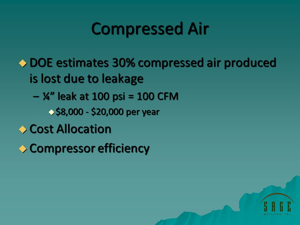 Compressed Air DOE estimates 30% compressed air produced is lost due to leakage DOE estimates 30% compressed air produced is lost due to leakage –¼ leak at 100 psi = 100 CFM $8,000 - $20,000 per year $8,000 - $20,000 per year Cost Allocation Cost Allocation Compressor efficiency Compressor efficiency