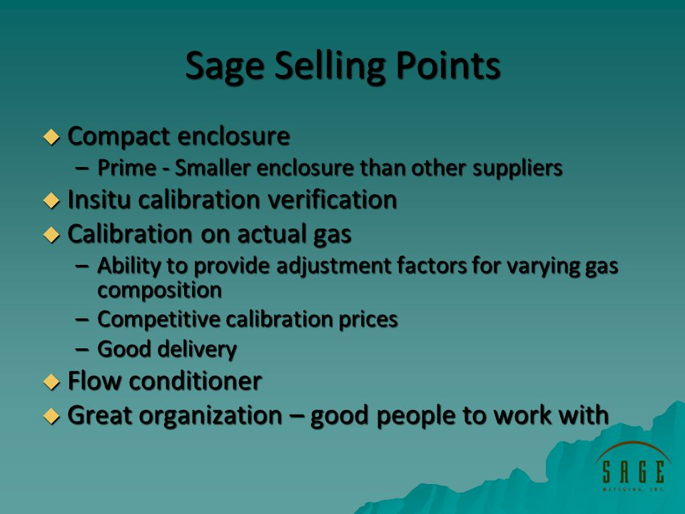 Sage Selling Points Compact enclosure Compact enclosure –Prime - Smaller enclosure than other suppliers Insitu calibration verification Insitu calibration verification Calibration on actual gas Calibration on actual gas –Ability to provide adjustment factors for varying gas composition –Competitive calibration prices –Good delivery Flow conditioner Flow conditioner Great organization – good people to work with Great organization – good people to work with