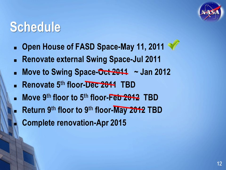 Schedule Open House of FASD Space-May 11, 2011 Renovate external Swing Space-Jul 2011 Move to Swing Space-Oct 2011 ~ Jan 2012 Renovate 5 th floor-Dec 2011 TBD Move 9 th floor to 5 th floor-Feb 2012 TBD Return 9 th floor to 9 th floor-May 2012 TBD Complete renovation-Apr 2015 12