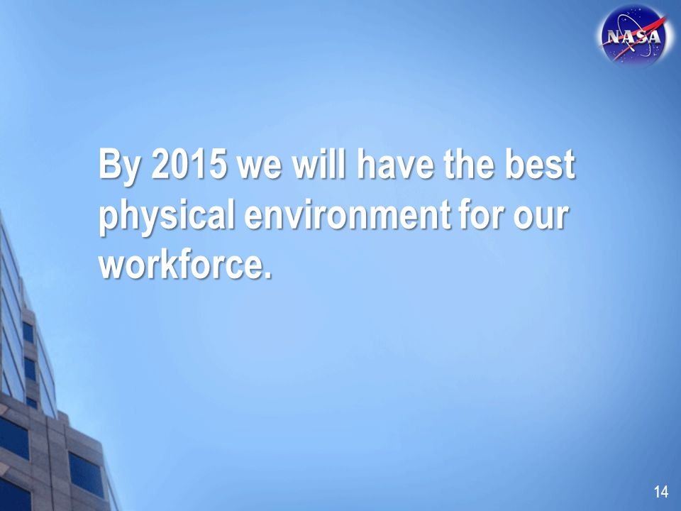 By 2015 we will have the best physical environment for our workforce. 14