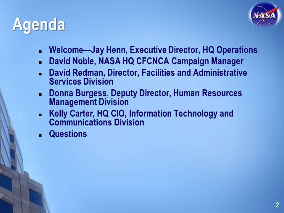 Agenda WelcomeJay Henn, Executive Director, HQ Operations David Noble, NASA HQ CFCNCA Campaign Manager David Redman, Director, Facilities and Administrative Services Division Donna Burgess, Deputy Director, Human Resources Management Division Kelly Carter, HQ CIO, Information Technology and Communications Division Questions 2