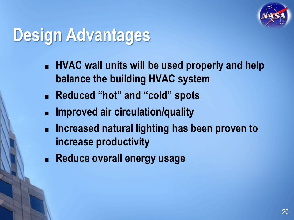 Design Advantages HVAC wall units will be used properly and help balance the building HVAC system Reduced hot and cold spots Improved air circulation/quality Increased natural lighting has been proven to increase productivity Reduce overall energy usage 20