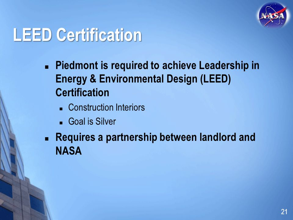 LEED Certification Piedmont is required to achieve Leadership in Energy & Environmental Design (LEED) Certification Construction Interiors Goal is Silver Requires a partnership between landlord and NASA 21