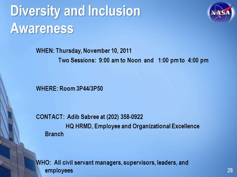 Diversity and Inclusion Awareness WHEN: Thursday, November 10, 2011 Two Sessions: 9:00 am to Noon and 1:00 pm to 4:00 pm WHERE: Room 3P44/3P50 CONTACT: Adib Sabree at (202) 358-0922 HQ HRMD, Employee and Organizational Excellence Branch WHO: All civil servant managers, supervisors, leaders, and employees 28
