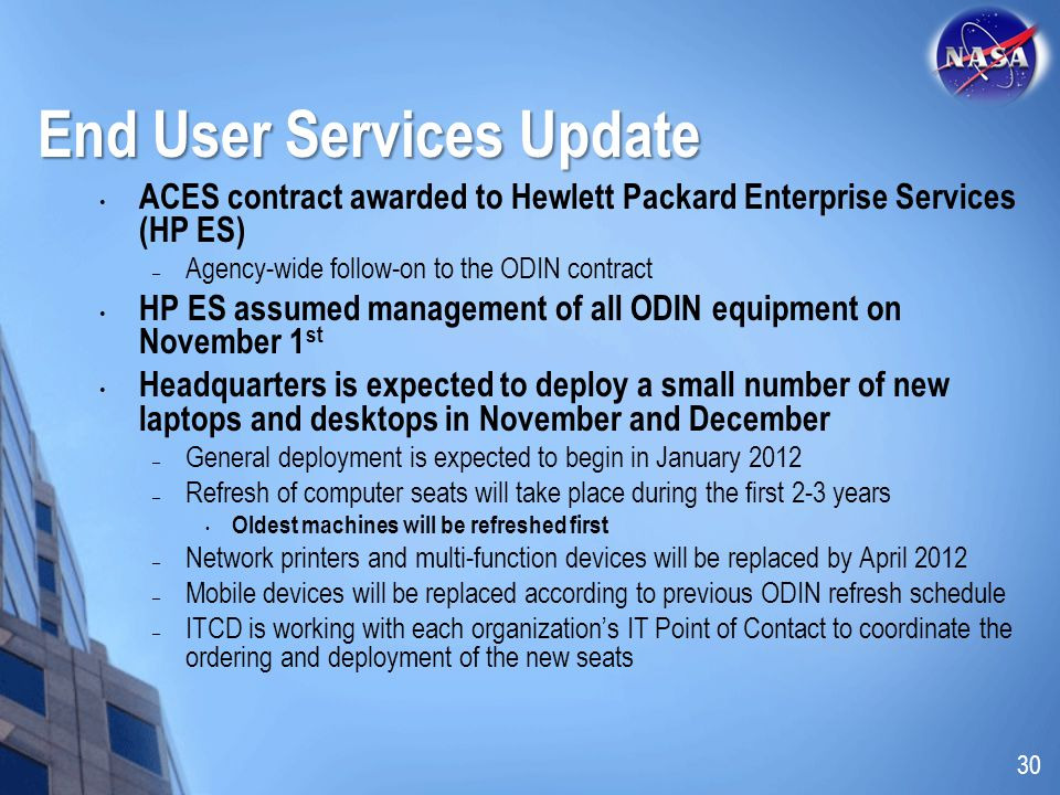 End User Services Update ACES contract awarded to Hewlett Packard Enterprise Services (HP ES) – Agency-wide follow-on to the ODIN contract HP ES assumed management of all ODIN equipment on November 1 st Headquarters is expected to deploy a small number of new laptops and desktops in November and December – General deployment is expected to begin in January 2012 – Refresh of computer seats will take place during the first 2-3 years Oldest machines will be refreshed first – Network printers and multi-function devices will be replaced by April 2012 – Mobile devices will be replaced according to previous ODIN refresh schedule – ITCD is working with each organizations IT Point of Contact to coordinate the ordering and deployment of the new seats 30