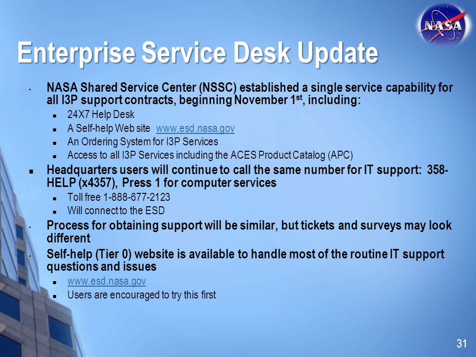 Enterprise Service Desk Update NASA Shared Service Center (NSSC) established a single service capability for all I3P support contracts, beginning November 1 st, including: 24X7 Help Desk A Self-help Web site www.esd.nasa.govwww.esd.nasa.gov An Ordering System for I3P Services Access to all I3P Services including the ACES Product Catalog (APC) Headquarters users will continue to call the same number for IT support: 358- HELP (x4357), Press 1 for computer services Toll free 1-888-677-2123 Will connect to the ESD Process for obtaining support will be similar, but tickets and surveys may look different Self-help (Tier 0) website is available to handle most of the routine IT support questions and issues www.esd.nasa.gov Users are encouraged to try this first 31