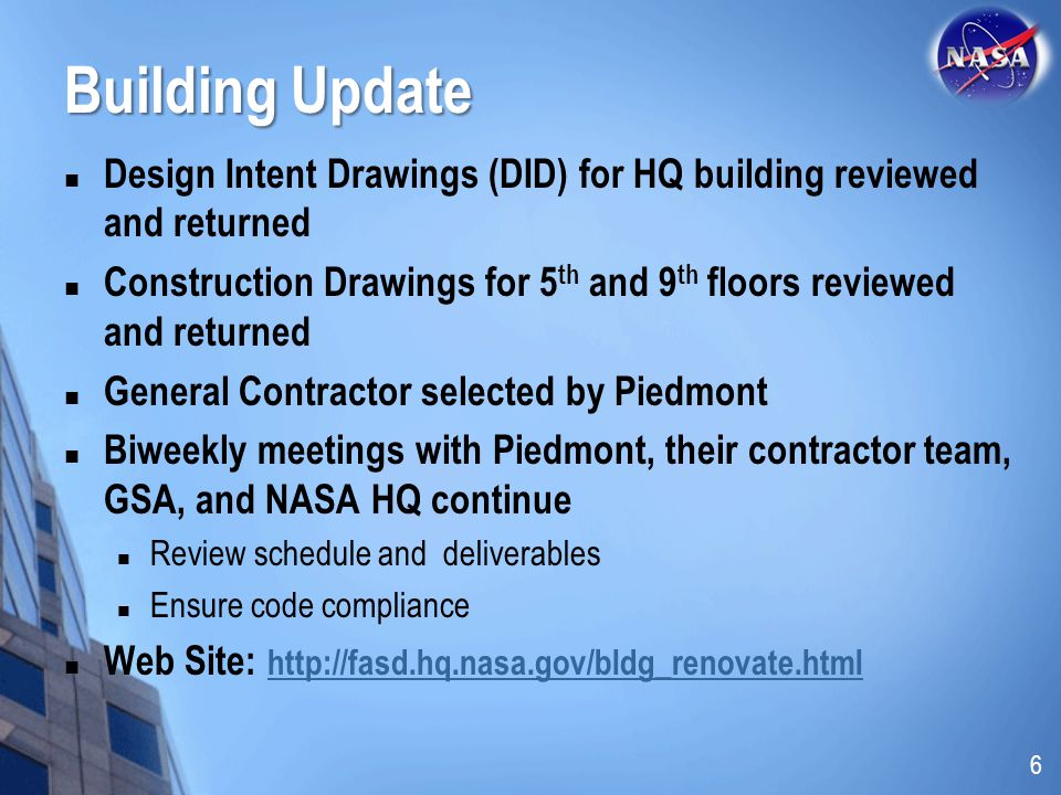 Building Update Design Intent Drawings (DID) for HQ building reviewed and returned Construction Drawings for 5 th and 9 th floors reviewed and returned General Contractor selected by Piedmont Biweekly meetings with Piedmont, their contractor team, GSA, and NASA HQ continue Review schedule and deliverables Ensure code compliance Web Site: http://fasd.hq.nasa.gov/bldg_renovate.html http://fasd.hq.nasa.gov/bldg_renovate.html 6
