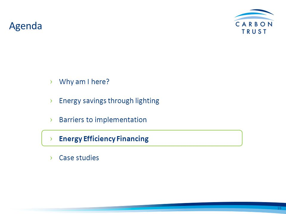 Why am I here? Energy savings through lighting Barriers to implementation Energy Efficiency Financing Case studies 16 Agenda
