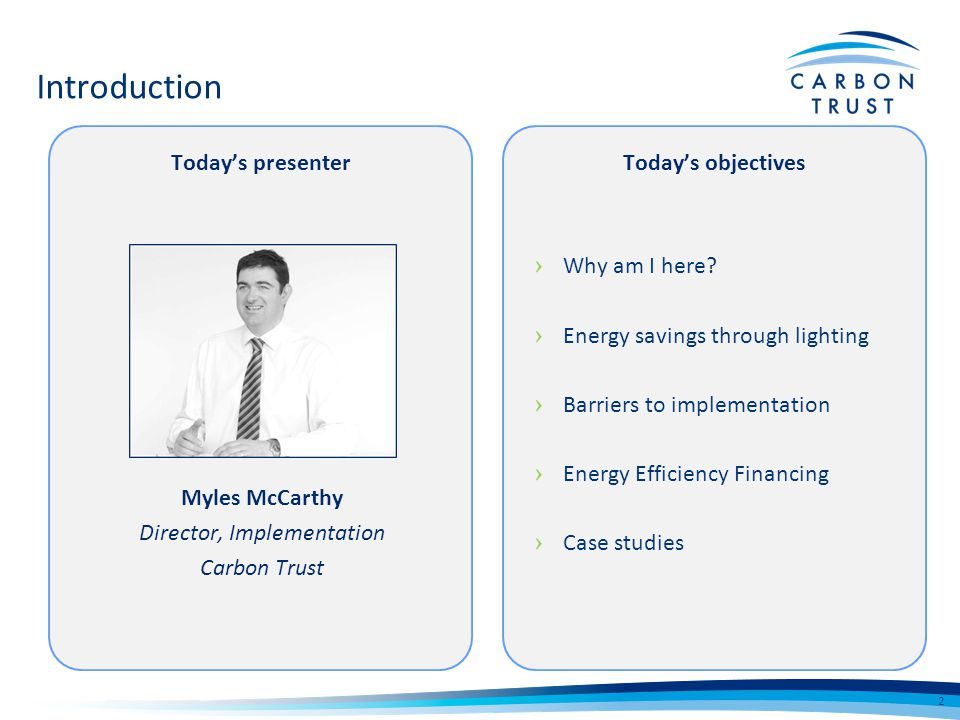 Introduction Why am I here? Energy savings through lighting Barriers to implementation Energy Efficiency Financing Case studies 2 Myles McCarthy Direc