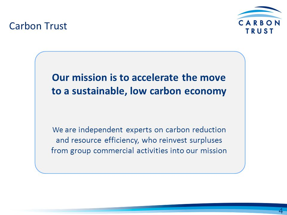 Carbon Trust Our mission is to accelerate the move to a sustainable, low carbon economy We are independent experts on carbon reduction and resource ef