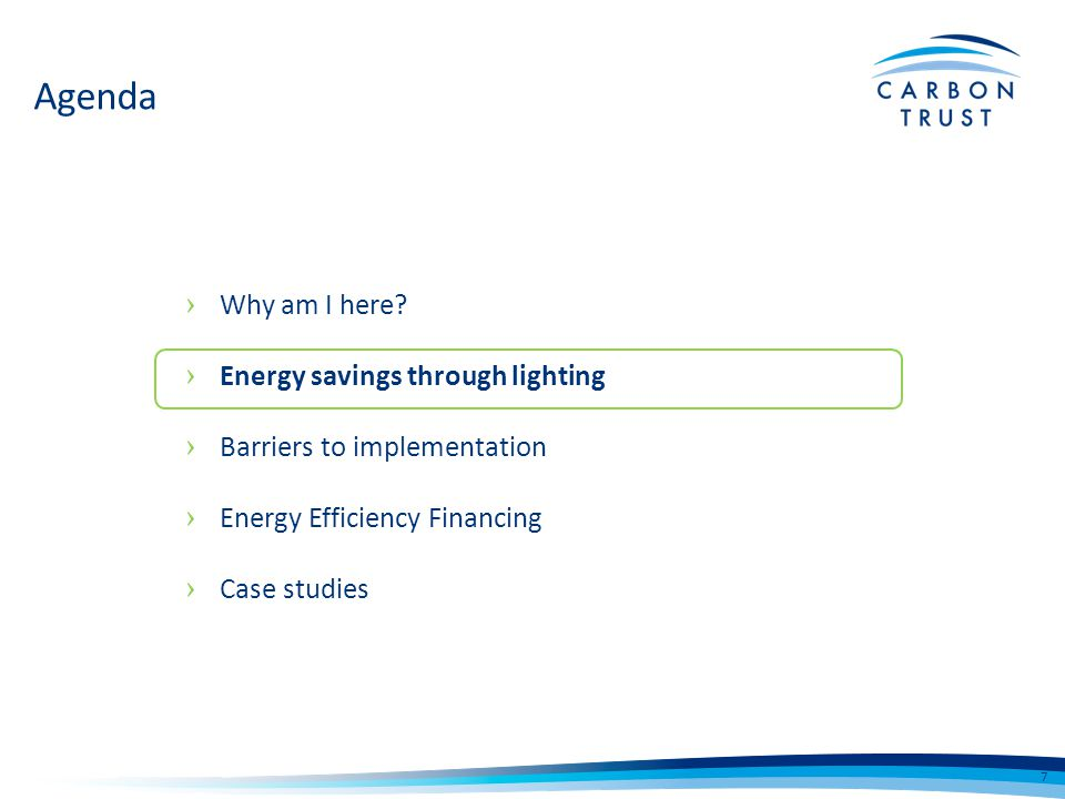 How EEF can supports lighting suppliers Supports growth in sales Funding available for all types of businesses Credibility of a Carbon Trust Assessment Reduce risk of losing deals to competitors Widens scope and scale of projects Increased customer satisfaction Convenient and Fast Affordable payments and flexible terms Easier budgeting Leaves existing lines of credit intact Environmental benefits Tax efficient How EEF can supports lighting customers