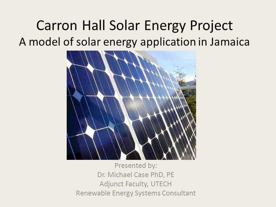 Carron Hall Solar Energy Project A model of solar energy application in Jamaica Presented by: Dr. Michael Case PhD, PE Adjunct Faculty, UTECH Renewabl