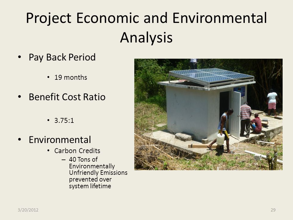 Project Economic and Environmental Analysis Pay Back Period 19 months Benefit Cost Ratio 3.75:1 Environmental Carbon Credits – 40 Tons of Environmenta