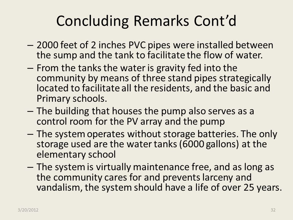 Concluding Remarks Contd – 2000 feet of 2 inches PVC pipes were installed between the sump and the tank to facilitate the flow of water. – From the ta