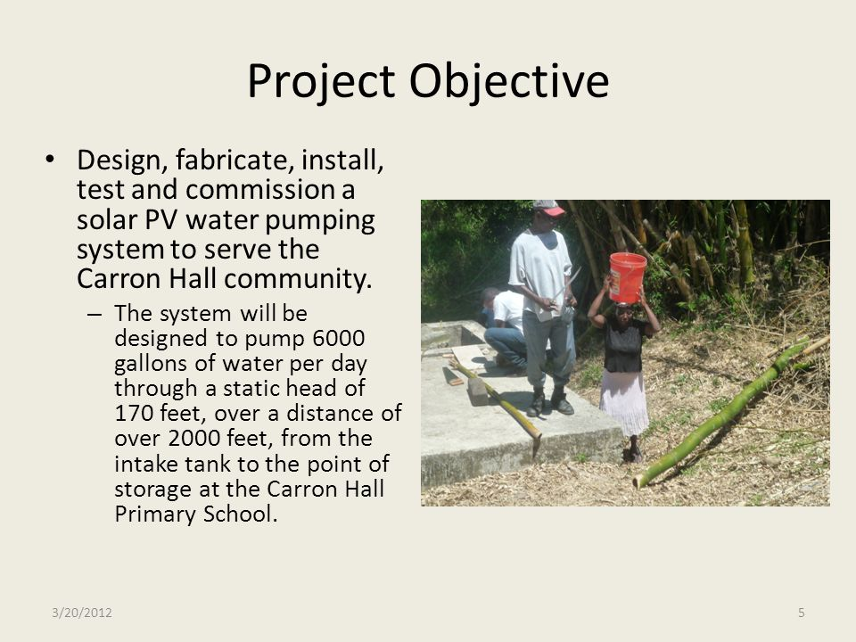 Project Objective Design, fabricate, install, test and commission a solar PV water pumping system to serve the Carron Hall community. – The system wil
