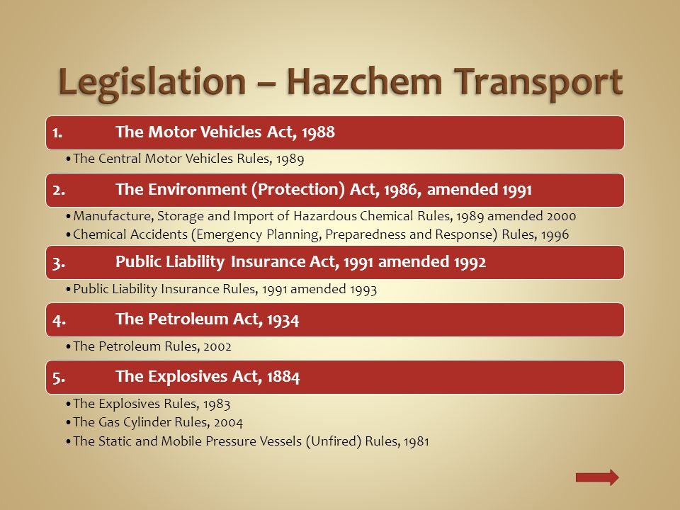 1.The Motor Vehicles Act, 1988 The Central Motor Vehicles Rules, 1989 2.The Environment (Protection) Act, 1986, amended 1991 Manufacture, Storage and Import of Hazardous Chemical Rules, 1989 amended 2000 Chemical Accidents (Emergency Planning, Preparedness and Response) Rules, 1996 3.Public Liability Insurance Act, 1991 amended 1992 Public Liability Insurance Rules, 1991 amended 1993 4.The Petroleum Act, 1934 The Petroleum Rules, 2002 5.The Explosives Act, 1884 The Explosives Rules, 1983 The Gas Cylinder Rules, 2004 The Static and Mobile Pressure Vessels (Unfired) Rules, 1981