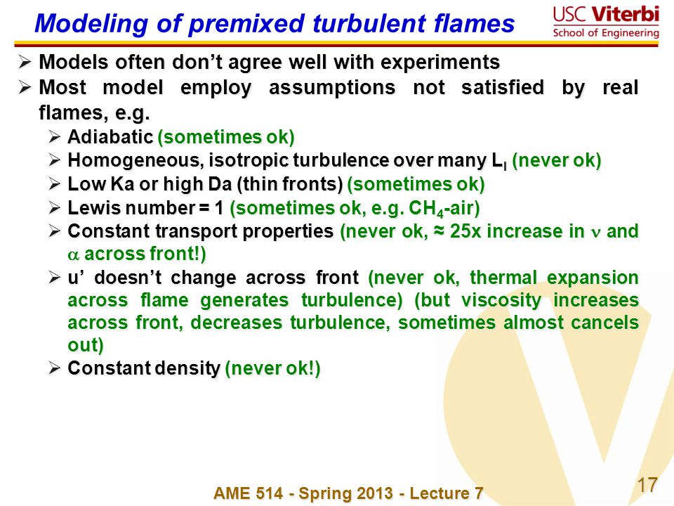 17 AME 514 - Spring 2013 - Lecture 7 Modeling of premixed turbulent flames Models often dont agree well with experiments Models often dont agree well