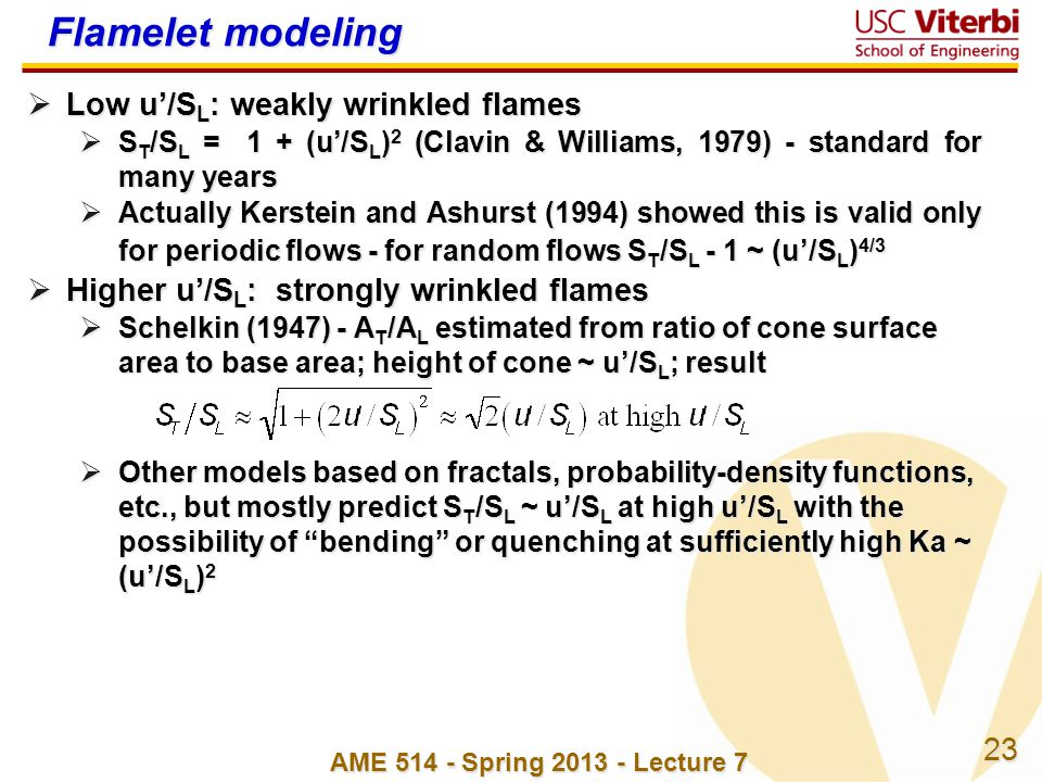 23 AME 514 - Spring 2013 - Lecture 7 Flamelet modeling Low u/S L : weakly wrinkled flames Low u/S L : weakly wrinkled flames S T /S L = 1 + (u/S L ) 2 (Clavin & Williams, 1979) - standard for many years S T /S L = 1 + (u/S L ) 2 (Clavin & Williams, 1979) - standard for many years Actually Kerstein and Ashurst (1994) showed this is valid only for periodic flows - for random flows S T /S L - 1 ~ (u/S L ) 4/3 Actually Kerstein and Ashurst (1994) showed this is valid only for periodic flows - for random flows S T /S L - 1 ~ (u/S L ) 4/3 Higher u/S L : strongly wrinkled flames Higher u/S L : strongly wrinkled flames Schelkin (1947) - A T /A L estimated from ratio of cone surface area to base area; height of cone ~ u/S L ; result Schelkin (1947) - A T /A L estimated from ratio of cone surface area to base area; height of cone ~ u/S L ; result Other models based on fractals, probability-density functions, etc., but mostly predict S T /S L ~ u/S L at high u/S L with the possibility of bending or quenching at sufficiently high Ka ~ (u/S L ) 2 Other models based on fractals, probability-density functions, etc., but mostly predict S T /S L ~ u/S L at high u/S L with the possibility of bending or quenching at sufficiently high Ka ~ (u/S L ) 2