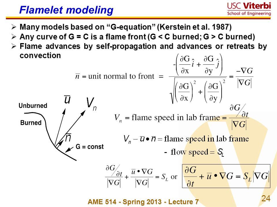 24 AME 514 - Spring 2013 - Lecture 7 Flamelet modeling Many models based on G-equation (Kerstein et al. 1987) Many models based on G-equation (Kerstei