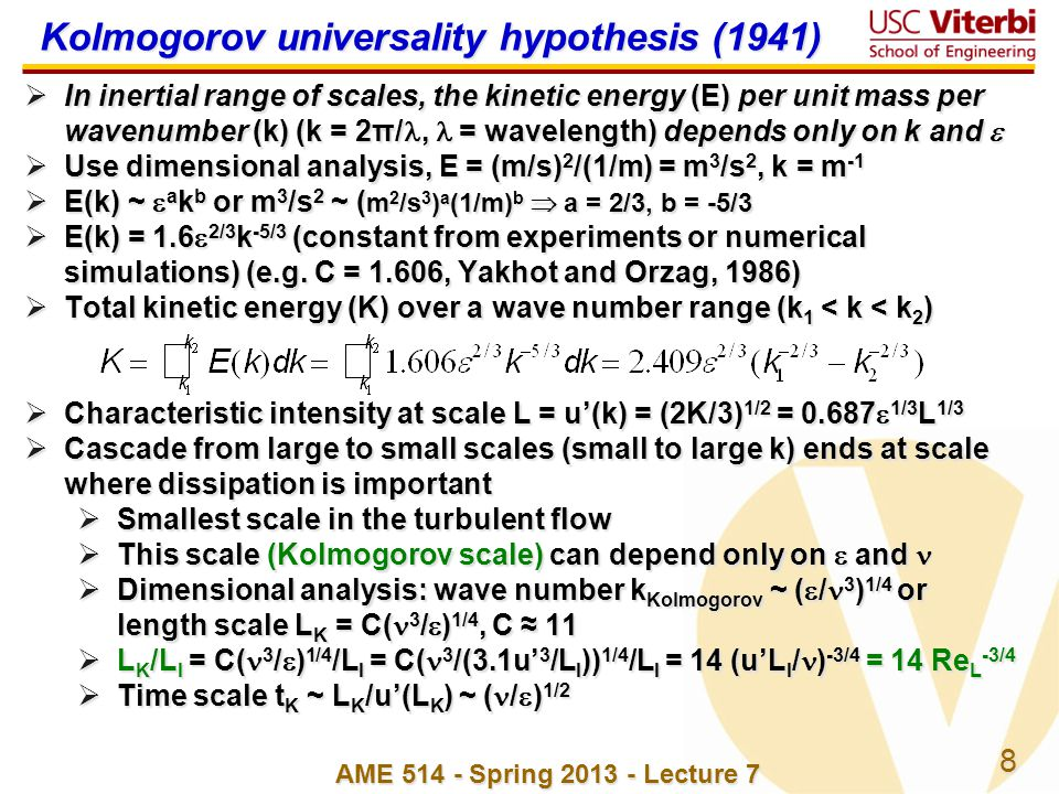 8 AME 514 - Spring 2013 - Lecture 7 Kolmogorov universality hypothesis (1941) In inertial range of scales, the kinetic energy (E) per unit mass per wa