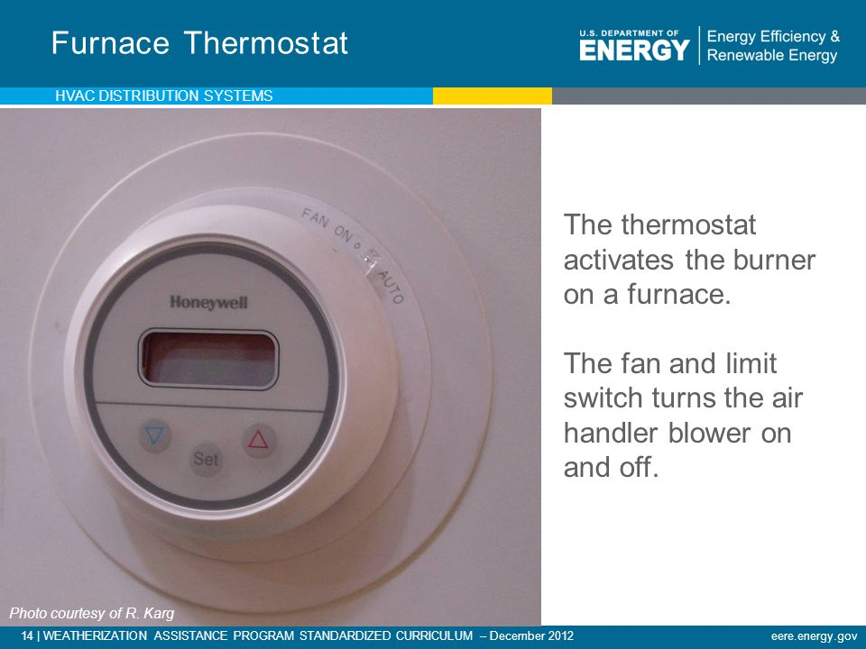 14 | WEATHERIZATION ASSISTANCE PROGRAM STANDARDIZED CURRICULUM – December 2012eere.energy.gov Furnace Thermostat The thermostat activates the burner o
