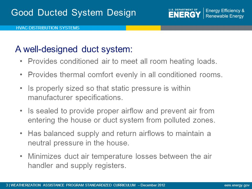 3 | WEATHERIZATION ASSISTANCE PROGRAM STANDARDIZED CURRICULUM – December 2012eere.energy.gov Good Ducted System Design A well-designed duct system: Pr