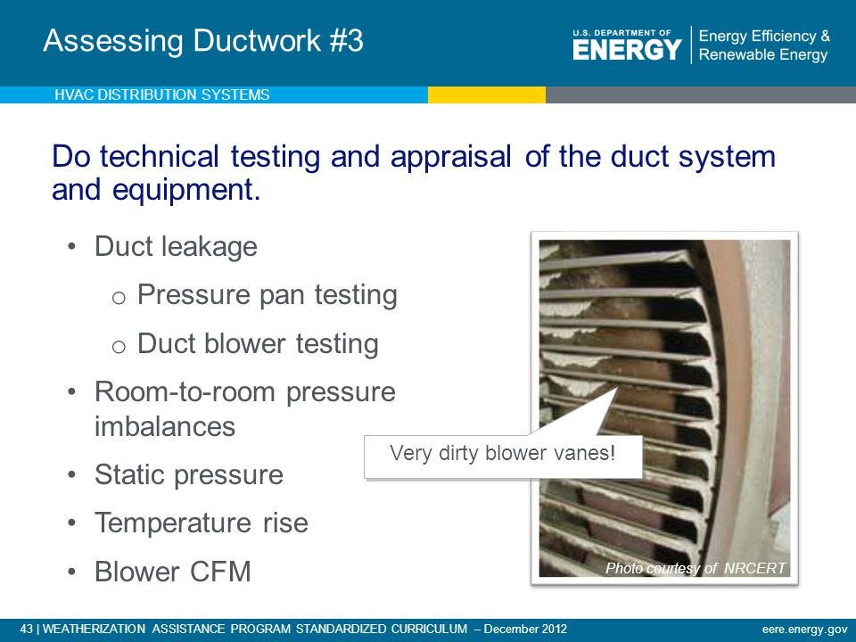 43 | WEATHERIZATION ASSISTANCE PROGRAM STANDARDIZED CURRICULUM – December 2012eere.energy.gov Do technical testing and appraisal of the duct system an