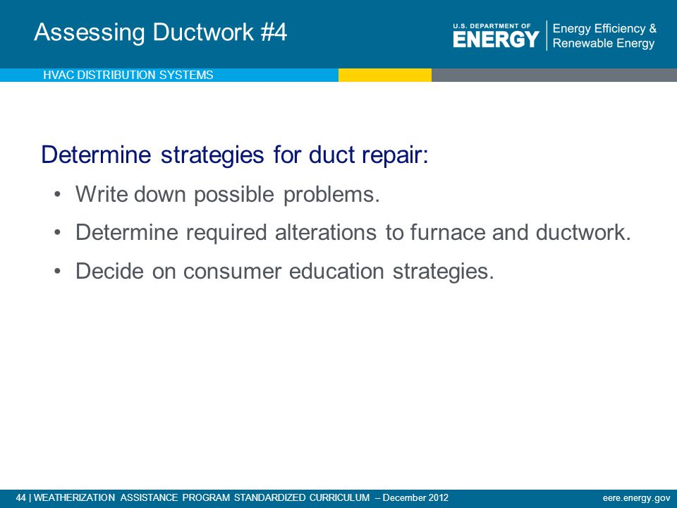 44 | WEATHERIZATION ASSISTANCE PROGRAM STANDARDIZED CURRICULUM – December 2012eere.energy.gov Analysis of Existing Ductwork - 5 Determine strategies f