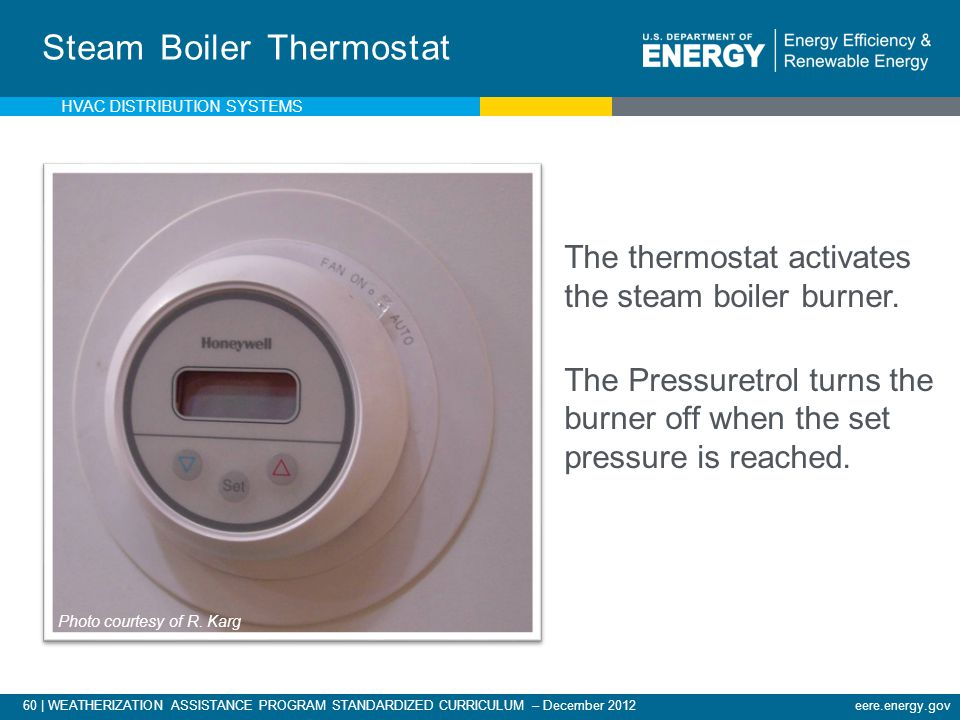 60 | WEATHERIZATION ASSISTANCE PROGRAM STANDARDIZED CURRICULUM – December 2012eere.energy.gov Steam Boiler Thermostat The thermostat activates the ste