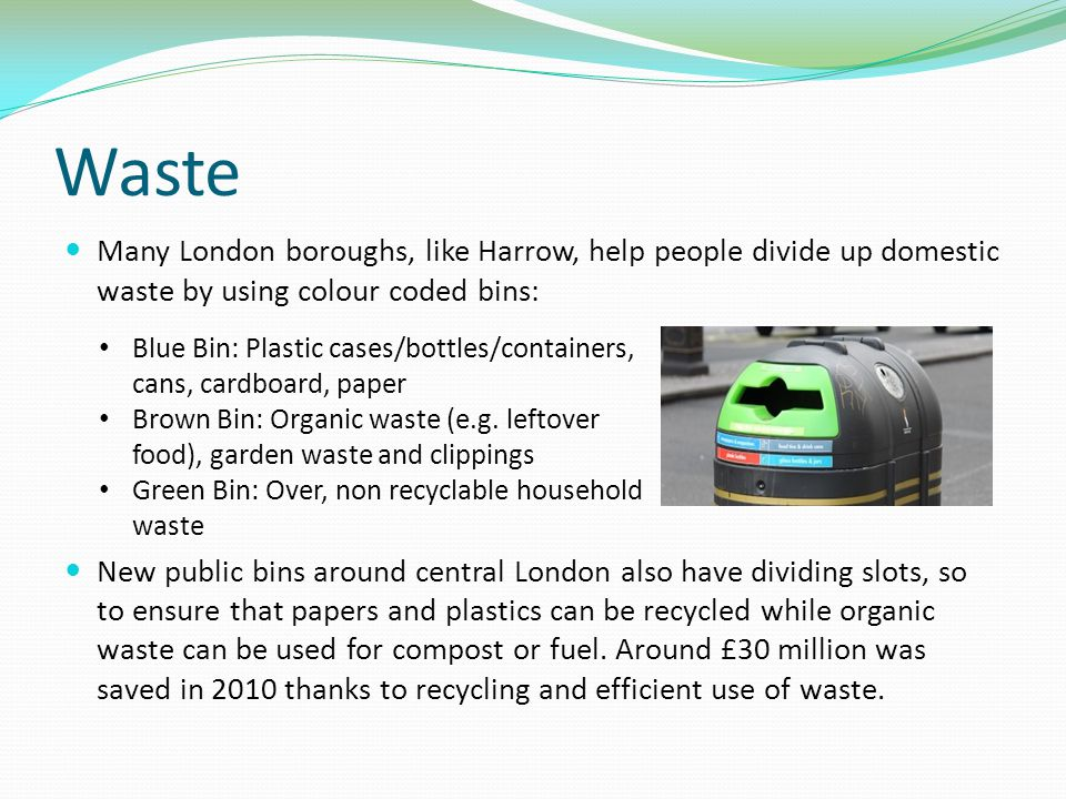 Waste Many London boroughs, like Harrow, help people divide up domestic waste by using colour coded bins: New public bins around central London also have dividing slots, so to ensure that papers and plastics can be recycled while organic waste can be used for compost or fuel.