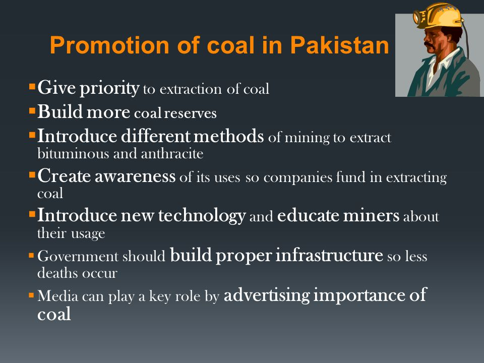 Promotion of coal in Pakistan Give priority to extraction of coal Build more coal reserves Introduce different methods of mining to extract bituminous and anthracite Create awareness of its uses so companies fund in extracting coal Introduce new technology and educate miners about their usage Government should build proper infrastructure so less deaths occur Media can play a key role by advertising importance of coal