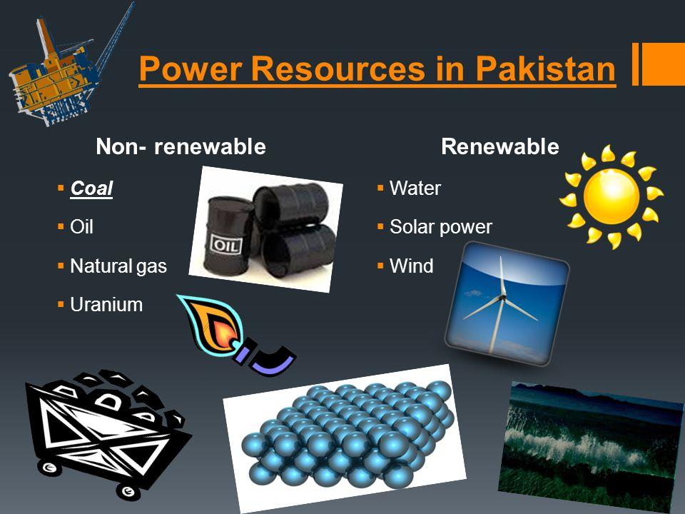 Power Resources in Pakistan Non- renewable Coal Oil Natural gas Uranium Renewable Water Solar power Wind
