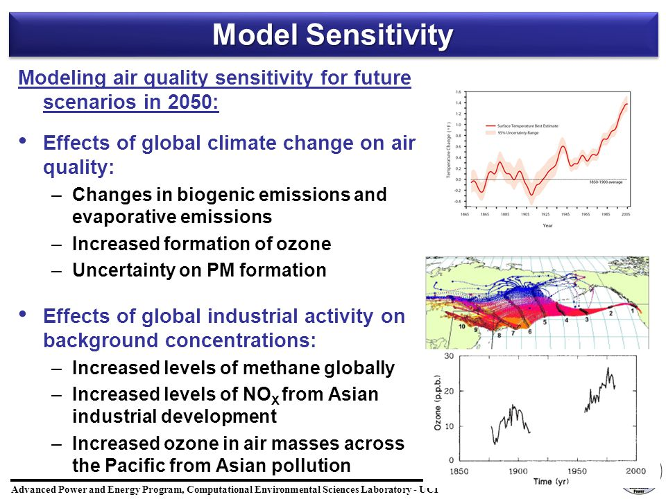 Advanced Power and Energy Program, Computational Environmental Sciences Laboratory - UCI 23/20 Model Sensitivity Modeling air quality sensitivity for future scenarios in 2050: Effects of global climate change on air quality: – –Changes in biogenic emissions and evaporative emissions – –Increased formation of ozone – –Uncertainty on PM formation Effects of global industrial activity on background concentrations: – –Increased levels of methane globally – –Increased levels of NO X from Asian industrial development – –Increased ozone in air masses across the Pacific from Asian pollution