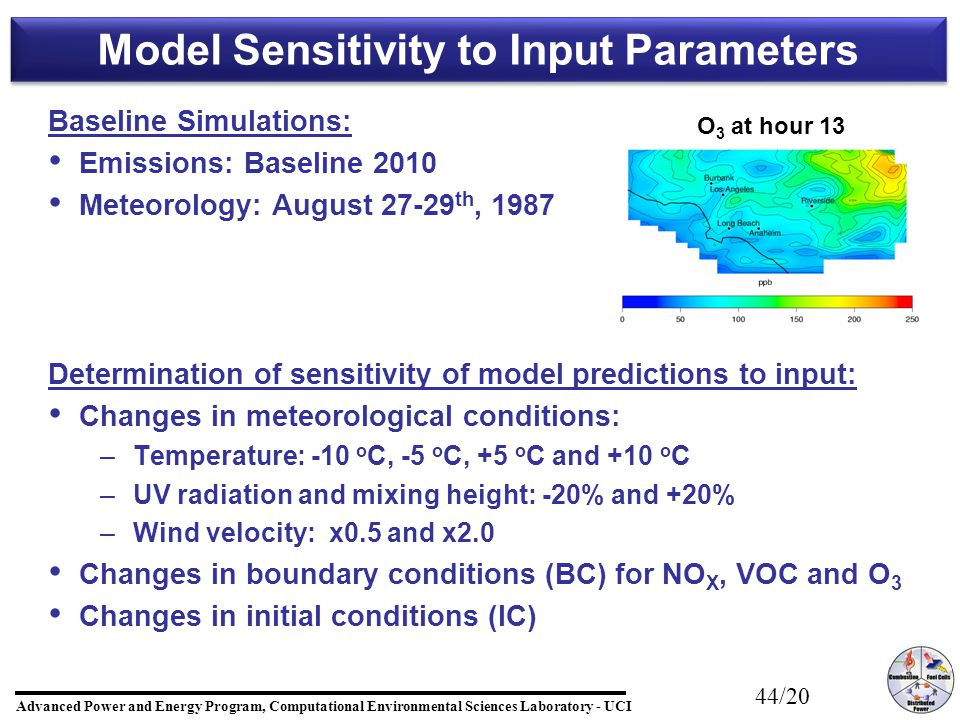 Advanced Power and Energy Program, Computational Environmental Sciences Laboratory - UCI 44/20 Baseline Simulations: Emissions: Baseline 2010 Meteorology: August 27-29 th, 1987 Determination of sensitivity of model predictions to input: Changes in meteorological conditions: – –Temperature: -10 o C, -5 o C, +5 o C and +10 o C – –UV radiation and mixing height: -20% and +20% – –Wind velocity: x0.5 and x2.0 Changes in boundary conditions (BC) for NO X, VOC and O 3 Changes in initial conditions (IC) Model Sensitivity to Input Parameters O 3 at hour 13