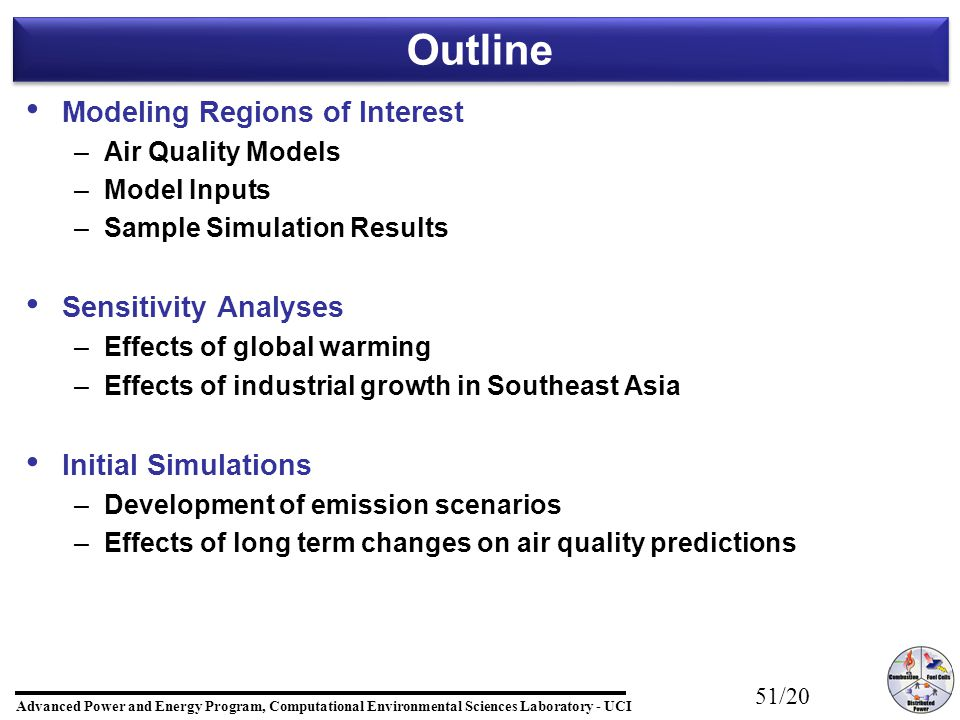 Advanced Power and Energy Program, Computational Environmental Sciences Laboratory - UCI 51/20 Outline Modeling Regions of Interest – –Air Quality Models – –Model Inputs – –Sample Simulation Results Sensitivity Analyses – –Effects of global warming – –Effects of industrial growth in Southeast Asia Initial Simulations – –Development of emission scenarios – –Effects of long term changes on air quality predictions