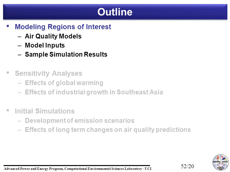 Advanced Power and Energy Program, Computational Environmental Sciences Laboratory - UCI 52/20 Outline Modeling Regions of Interest – –Air Quality Models – –Model Inputs – –Sample Simulation Results Sensitivity Analyses – –Effects of global warming – –Effects of industrial growth in Southeast Asia Initial Simulations – –Development of emission scenarios – –Effects of long term changes on air quality predictions