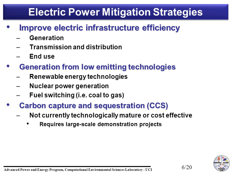 Advanced Power and Energy Program, Computational Environmental Sciences Laboratory - UCI 6/20 Electric Power Mitigation Strategies Improve electric infrastructure efficiency Improve electric infrastructure efficiency – –Generation – –Transmission and distribution – –End use Generation from low emitting technologies Generation from low emitting technologies – –Renewable energy technologies – –Nuclear power generation – –Fuel switching (i.e.
