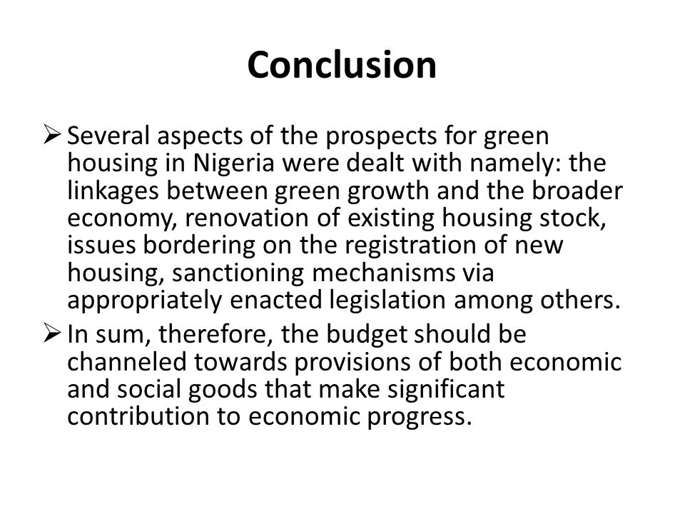 Conclusion Several aspects of the prospects for green housing in Nigeria were dealt with namely: the linkages between green growth and the broader economy, renovation of existing housing stock, issues bordering on the registration of new housing, sanctioning mechanisms via appropriately enacted legislation among others.