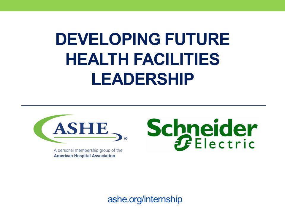 DEVELOPING FUTURE HEALTH FACILITIES LEADERSHIP ashe.org/internship
