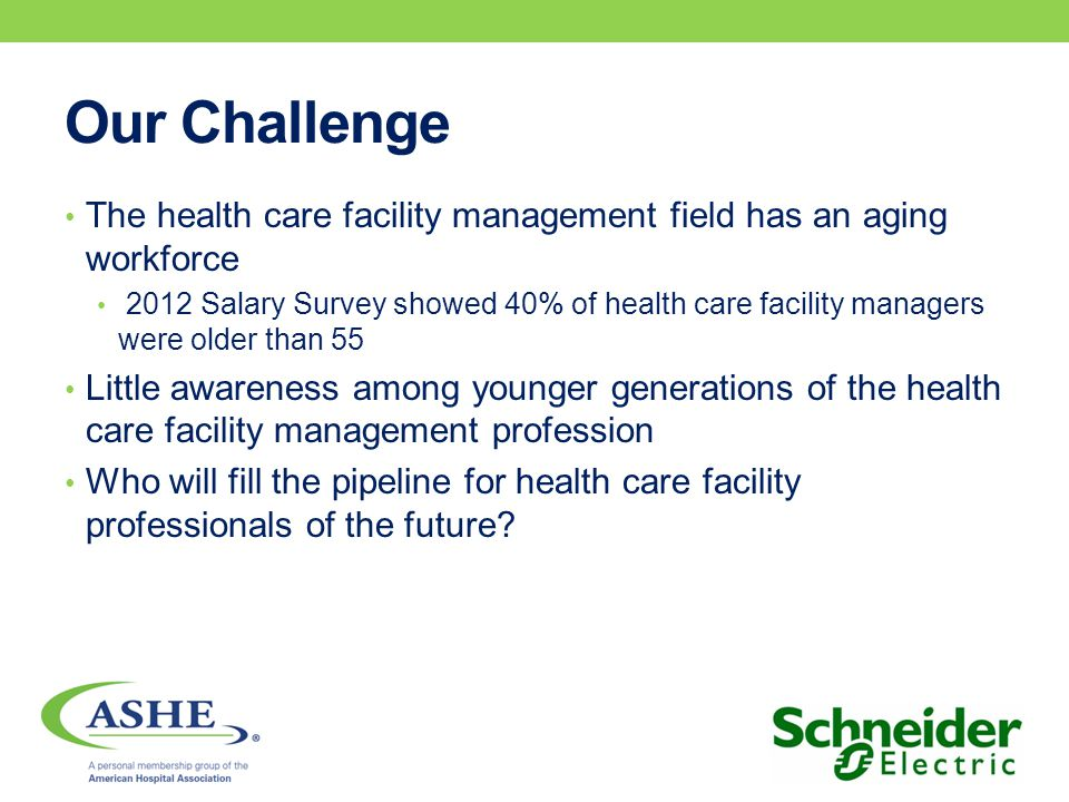Our Challenge The health care facility management field has an aging workforce 2012 Salary Survey showed 40% of health care facility managers were older than 55 Little awareness among younger generations of the health care facility management profession Who will fill the pipeline for health care facility professionals of the future